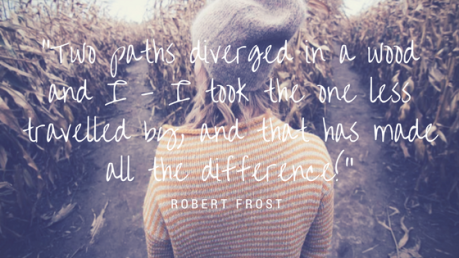 """""""Two paths diverged in a wood and I - I took the one less travelled by, and that has made all the difference!"""""""